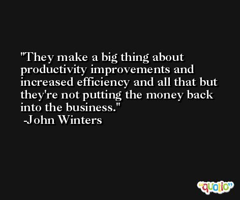 They make a big thing about productivity improvements and increased efficiency and all that but they're not putting the money back into the business. -John Winters