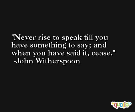Never rise to speak till you have something to say; and when you have said it, cease. -John Witherspoon