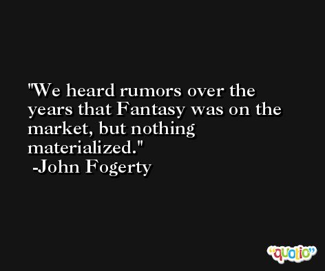 We heard rumors over the years that Fantasy was on the market, but nothing materialized. -John Fogerty
