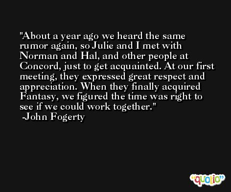 About a year ago we heard the same rumor again, so Julie and I met with Norman and Hal, and other people at Concord, just to get acquainted. At our first meeting, they expressed great respect and appreciation. When they finally acquired Fantasy, we figured the time was right to see if we could work together. -John Fogerty
