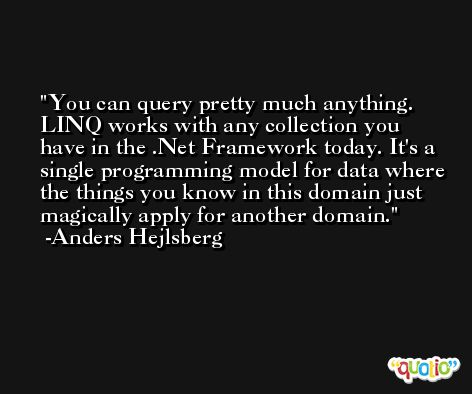 You can query pretty much anything. LINQ works with any collection you have in the .Net Framework today. It's a single programming model for data where the things you know in this domain just magically apply for another domain. -Anders Hejlsberg