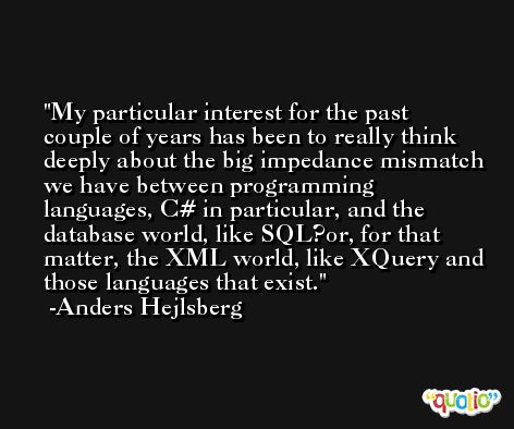 My particular interest for the past couple of years has been to really think deeply about the big impedance mismatch we have between programming languages, C# in particular, and the database world, like SQL?or, for that matter, the XML world, like XQuery and those languages that exist. -Anders Hejlsberg
