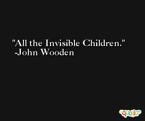 All the Invisible Children. -John Wooden