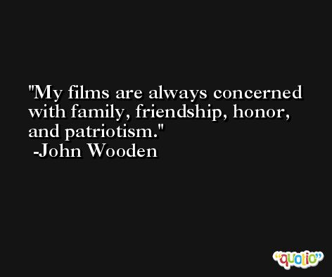 My films are always concerned with family, friendship, honor, and patriotism. -John Wooden