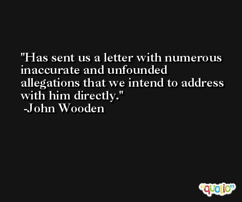 Has sent us a letter with numerous inaccurate and unfounded allegations that we intend to address with him directly. -John Wooden