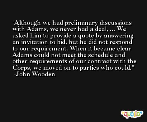 Although we had preliminary discussions with Adams, we never had a deal, ... We asked him to provide a quote by answering an invitation to bid, but he did not respond to our requirement. When it became clear Adams could not meet the schedule and other requirements of our contract with the Corps, we moved on to parties who could. -John Wooden