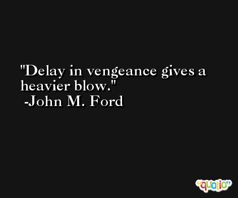 Delay in vengeance gives a heavier blow. -John M. Ford