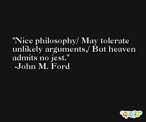 Nice philosophy/ May tolerate unlikely arguments,/ But heaven admits no jest. -John M. Ford