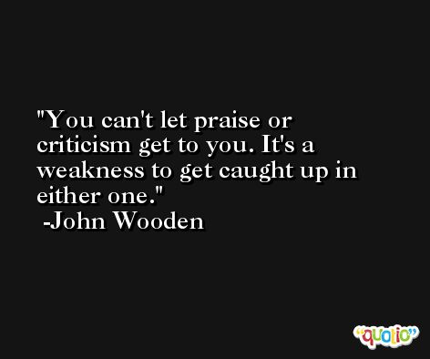 You can't let praise or criticism get to you. It's a weakness to get caught up in either one. -John Wooden