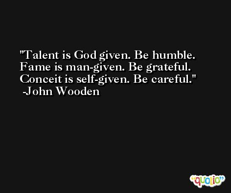 Talent is God given. Be humble. Fame is man-given. Be grateful. Conceit is self-given. Be careful. -John Wooden