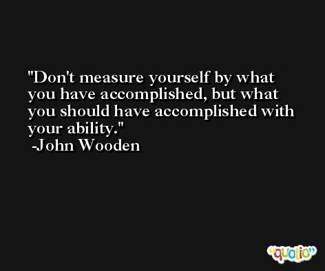 Don't measure yourself by what you have accomplished, but what you should have accomplished with your ability. -John Wooden