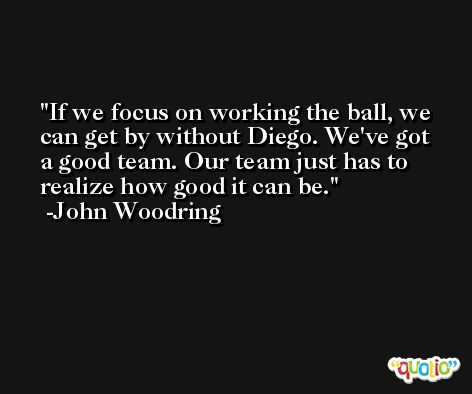 If we focus on working the ball, we can get by without Diego. We've got a good team. Our team just has to realize how good it can be. -John Woodring