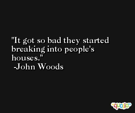 It got so bad they started breaking into people's houses. -John Woods