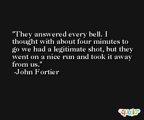 They answered every bell. I thought with about four minutes to go we had a legitimate shot, but they went on a nice run and took it away from us. -John Fortier