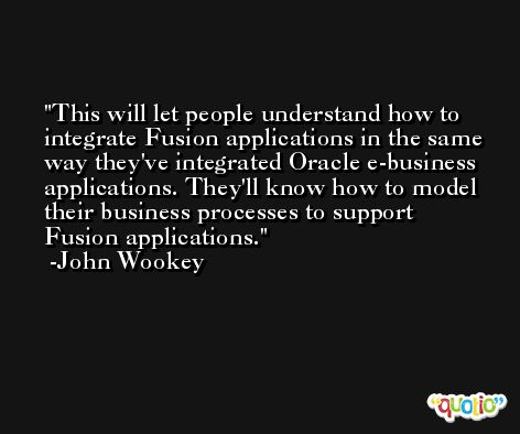 This will let people understand how to integrate Fusion applications in the same way they've integrated Oracle e-business applications. They'll know how to model their business processes to support Fusion applications. -John Wookey