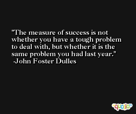 The measure of success is not whether you have a tough problem to deal with, but whether it is the same problem you had last year. -John Foster Dulles