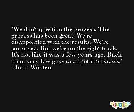 We don't question the process. The process has been great. We're disappointed with the results. We're surprised. But we're on the right track. It's not like it was a few years ago. Back then, very few guys even got interviews. -John Wooten