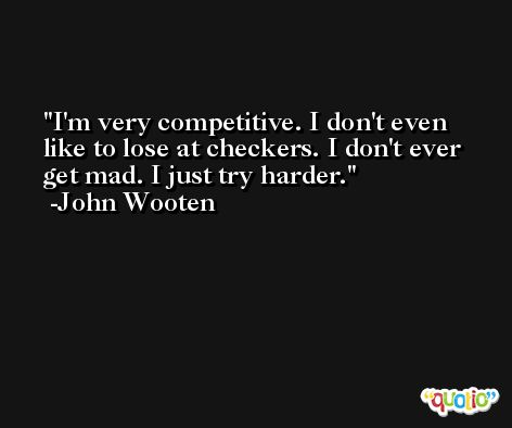 I'm very competitive. I don't even like to lose at checkers. I don't ever get mad. I just try harder. -John Wooten