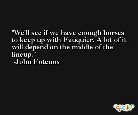 We'll see if we have enough horses to keep up with Fauquier. A lot of it will depend on the middle of the lineup. -John Fotenos