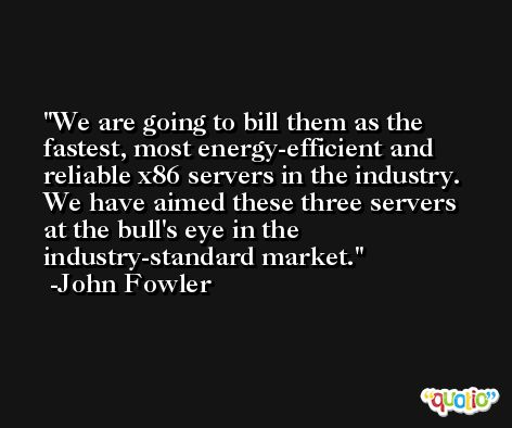 We are going to bill them as the fastest, most energy-efficient and reliable x86 servers in the industry. We have aimed these three servers at the bull's eye in the industry-standard market. -John Fowler