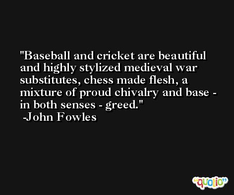 Baseball and cricket are beautiful and highly stylized medieval war substitutes, chess made flesh, a mixture of proud chivalry and base - in both senses - greed. -John Fowles