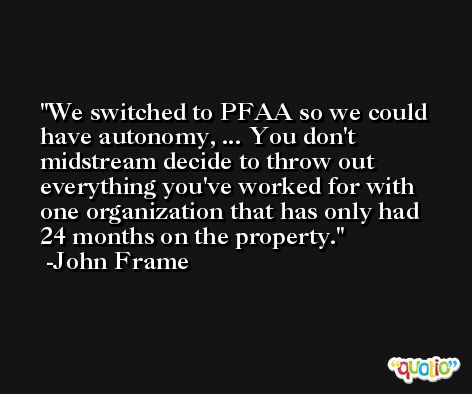 We switched to PFAA so we could have autonomy, ... You don't midstream decide to throw out everything you've worked for with one organization that has only had 24 months on the property. -John Frame