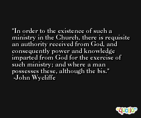 In order to the existence of such a ministry in the Church, there is requisite an authority received from God, and consequently power and knowledge imparted from God for the exercise of such ministry; and where a man possesses these, although the bis. -John Wycliffe
