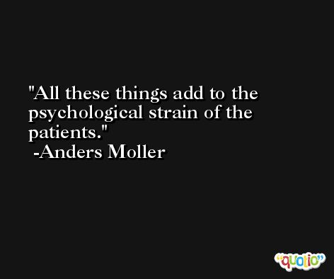 All these things add to the psychological strain of the patients. -Anders Moller