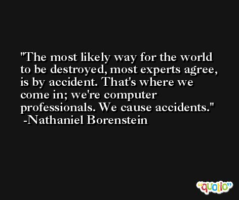 The most likely way for the world to be destroyed, most experts agree, is by accident. That's where we come in; we're computer professionals. We cause accidents. -Nathaniel Borenstein