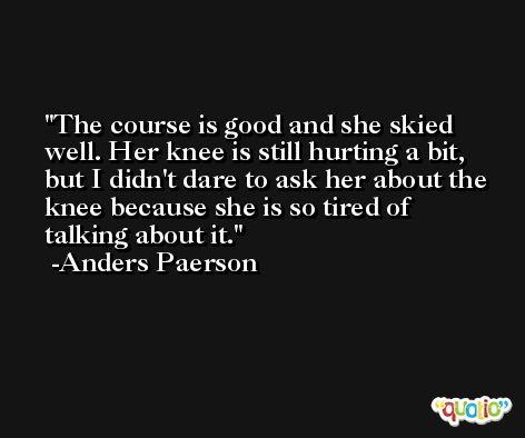 The course is good and she skied well. Her knee is still hurting a bit, but I didn't dare to ask her about the knee because she is so tired of talking about it. -Anders Paerson