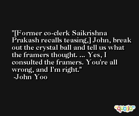 [Former co-clerk Saikrishna Prakash recalls teasing,] John, break out the crystal ball and tell us what the framers thought. ... Yes, I consulted the framers. You're all wrong, and I'm right. -John Yoo