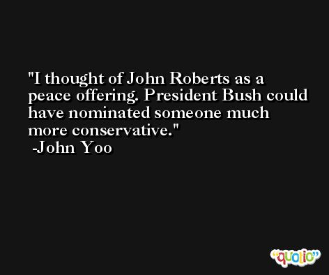 I thought of John Roberts as a peace offering. President Bush could have nominated someone much more conservative. -John Yoo