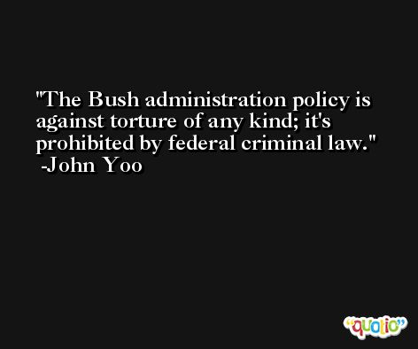 The Bush administration policy is against torture of any kind; it's prohibited by federal criminal law. -John Yoo