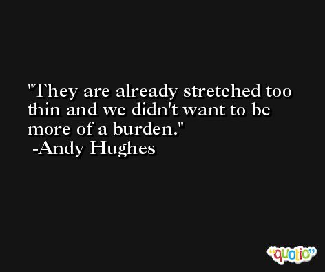 They are already stretched too thin and we didn't want to be more of a burden. -Andy Hughes