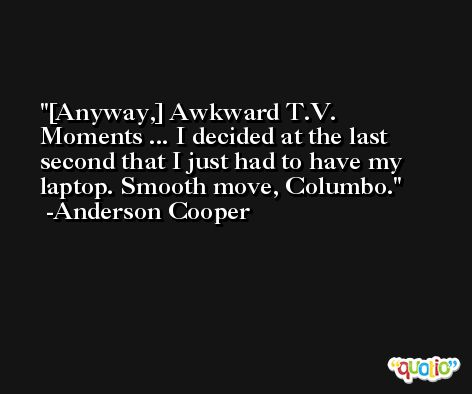 [Anyway,] Awkward T.V. Moments ... I decided at the last second that I just had to have my laptop. Smooth move, Columbo. -Anderson Cooper