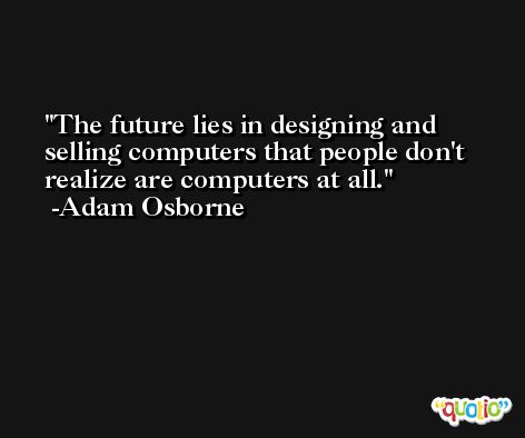 The future lies in designing and selling computers that people don't realize are computers at all. -Adam Osborne