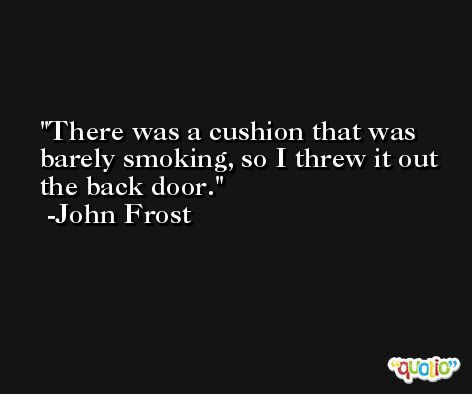 There was a cushion that was barely smoking, so I threw it out the back door. -John Frost