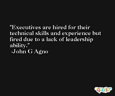 Executives are hired for their technical skills and experience but fired due to a lack of leadership ability. -John G Agno