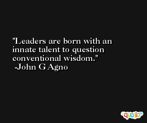 Leaders are born with an innate talent to question conventional wisdom. -John G Agno