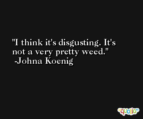 I think it's disgusting. It's not a very pretty weed. -Johna Koenig