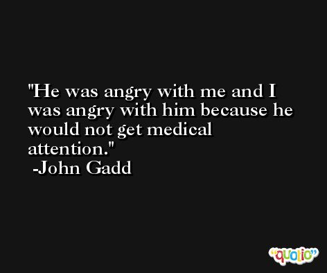 He was angry with me and I was angry with him because he would not get medical attention. -John Gadd