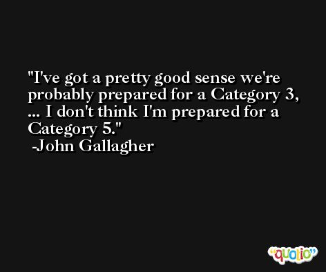 I've got a pretty good sense we're probably prepared for a Category 3, ... I don't think I'm prepared for a Category 5. -John Gallagher