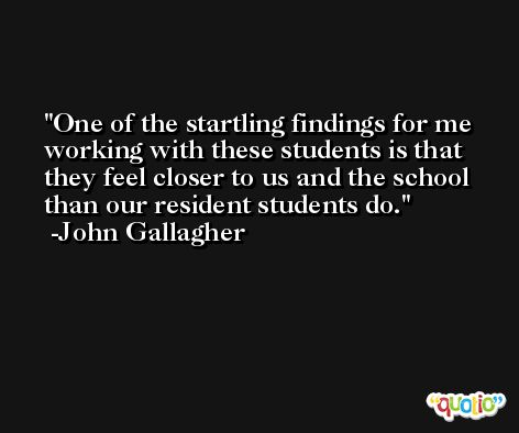 One of the startling findings for me working with these students is that they feel closer to us and the school than our resident students do. -John Gallagher
