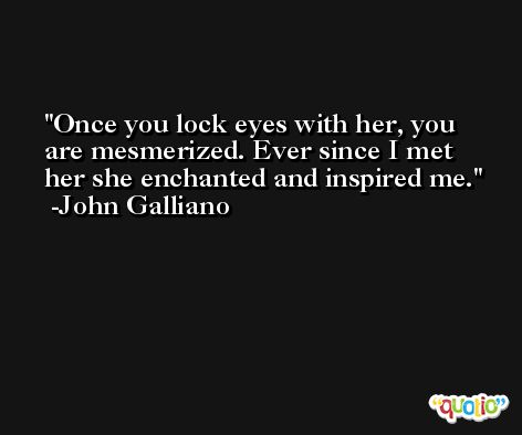 Once you lock eyes with her, you are mesmerized. Ever since I met her she enchanted and inspired me. -John Galliano