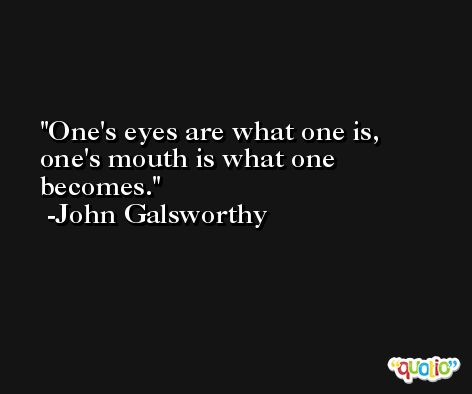 One's eyes are what one is, one's mouth is what one becomes. -John Galsworthy