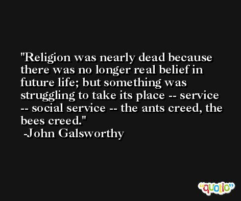 Religion was nearly dead because there was no longer real belief in future life; but something was struggling to take its place -- service -- social service -- the ants creed, the bees creed. -John Galsworthy