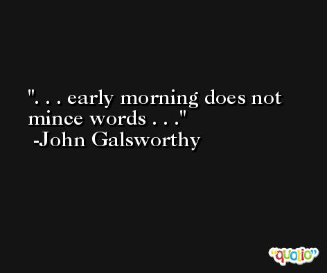 . . . early morning does not mince words . . . -John Galsworthy