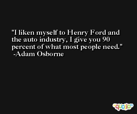 I liken myself to Henry Ford and the auto industry, I give you 90 percent of what most people need. -Adam Osborne