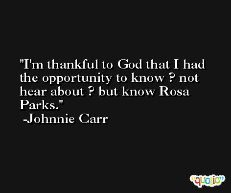 I'm thankful to God that I had the opportunity to know ? not hear about ? but know Rosa Parks. -Johnnie Carr