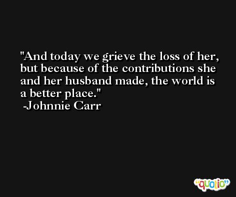And today we grieve the loss of her, but because of the contributions she and her husband made, the world is a better place. -Johnnie Carr
